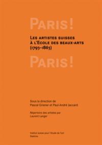 Pascal Griener et Paul-André Jaccard - Paris ! Paris ! - La formation des artistes suisses à l'Ecole des Beaux-Arts, 1793-1863.