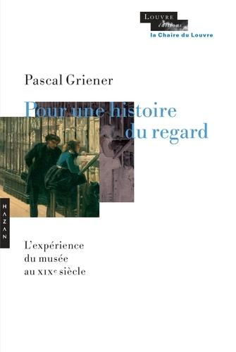 Pascal Griener - Pour une histoire du regard - L'expérience du musée au XIXe siècle.