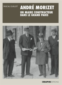 Pascal Guillot - André Morizet, un maire constructeur dans le grand Paris (1876-1942).