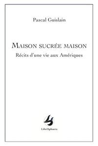 Pascal Guislain - Maison sucrée maison - Récits d'une vie aux Amériques.