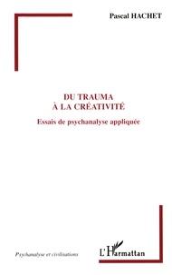 Pascal Hachet - Du trauma à la créativité - Essais de psychanalyse appliquée.