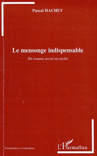 Pascal Hachet - Le mensonge indispensable - Du trauma social au mythe.
