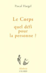 Pascal Haegel - Le corps, quel défi pour la personne ? - Essai de philosphie de la matière.