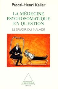 Pascal-Henri Keller - La médecine psychosomatique en question - Le savoir du malade.