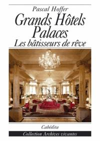 Pascal Hoffer - Grands Hôtels Palaces - Les bâtisseurs de rêve.