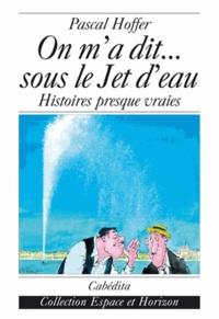 Pascal Hoffer - On m'a dit... sous le Jet d'eau - Histoires presque vraies.