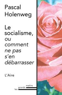Pascal Holenweg - Le socialisme, ou comment ne pas s'en débarrasser.