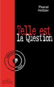 Pascal Holtzer - Telle est la question.