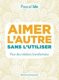 Livres gratuits à télécharger ipod touch Aimer l'autre ou l'utiliser  - Transformer ses relations pour enfin aimer PDB 9782353897957 (French Edition)