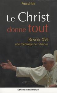 Pascal Ide - Le Christ donne tout - Benoît XVI, une théologie de l'amour.