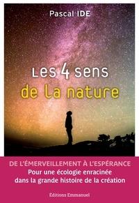 Pascal Ide - Les 4 sens de la nature - De l'émerveillement à l'espérance. Pour une écologie enracinée dans la grande histoire de la création.