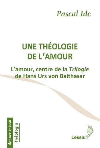 Pascal Ide - Une théologie de l'amour - L'amour, centre de la Trilogie de Hans Urs von Balthasar.