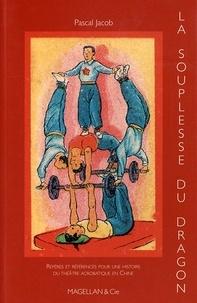 Pascal Jacob - La souplesse du dragon - Repères et références pour une histoire du théâtre acrobatique en Chine.