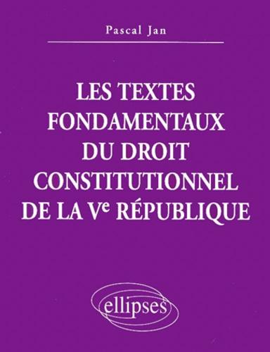 Pascal Jan - Les textes fondamentaux du droit constitutionnel de la Ve République.