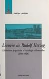 Pascal Jardin - L'oeuvre de Rudolf Herzog - Littérature populaire et idéologie allemandes, 1900-1938.