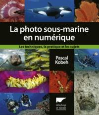 Pascal Kobeh - La photographie sous-marine en numérique - Les techniques, la pratique, et les sujets.