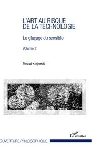 Pascal Krajewski - L'art au risque de la technologie - Volume 2, Le glaçage du sensible.