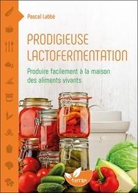 Pascal Labbé - Prodigieuse lactofermentation - Produire facilement à la maison des aliments vivants.