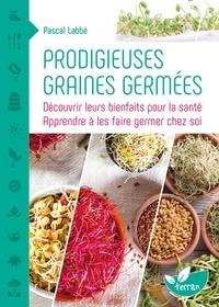 Pascal Labbé - Prodigieuses graines germées - Découvrir leurs bienfaits pour la santé, apprendre à les faire germer chez soi.