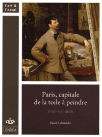 Pascal Labreuche - Paris, capitale de la toile à peindre - XVIIIe-XIXe siècle.