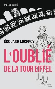 Pascal Lainé - Edouard Lockroy, l'oublié de la tour Eiffel.