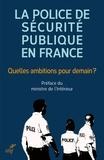 Pascal Lalle - La police de sécurité publique en France - Quelles ambitions pour demain ? - Contributions pour une police au service de la population dans les métropoles et agglomérations.