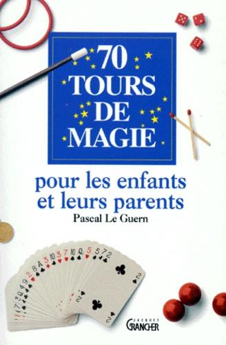 Pascal Le Guern - 70 tours de magie pour les enfants et leurs parents.