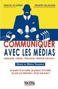 Pascal Le Guern et Philippe Lecaplain - Communiquer avec les médias - Guide de Média Training.