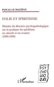 Pascal Le Maléfan - Folie et spiritisme - Histoire du discours psychopathologique sur la pratique du spiritisme, ses abords et ses avatars (1850-1950).