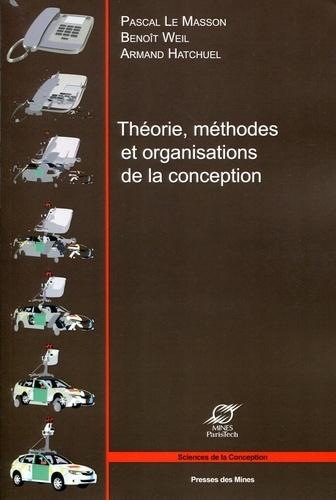 Pascal Le Masson et Benoît Weil - Théorie, méthodes et organisations de la conception.