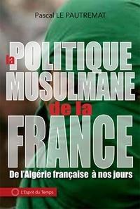 Pascal Le Pautremat - La politique musulmane de la France - De l'Algérie française à nos jours.