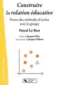 Pascal Le Rest - Construire la relation éducative - Penser des méthodes d'action avec le groupe.