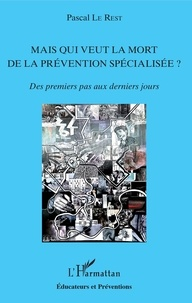 Pascal Le Rest - Mais qui veut la mort de la prévention spécialisée ? - Des premiers pas aux derniers jours.