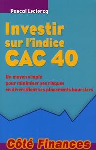 Pascal Leclercq - Investir sur l'indice CAC 40 - Un moyen simple pour minimiser ses risques en diversifiant ses placements boursiers.