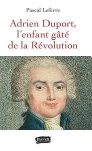 Pascal Lefèvre - Adrien Duport, l'enfant gâté de la Révolution.