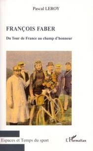 Pascal Leroy - François Faber - Du Tour de France au champ d'honneur.