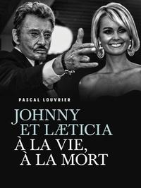 Pascal Louvrier - Johnny et Laeticia, à la vie à la mort.