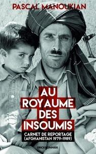 Pascal Manoukian - Au royaume des insoumis - Carnet de reportage (Afghanistan 1979-1989).