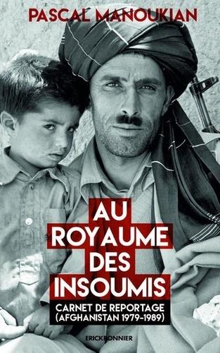 Au royaume des insoumis. Carnet de reportage (Afghanistan 1979-1989)