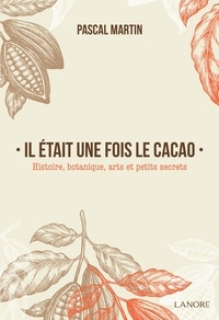Pascal Martin - Il était une fois le cacao - Histoire, botanique, arts et petits secrets.