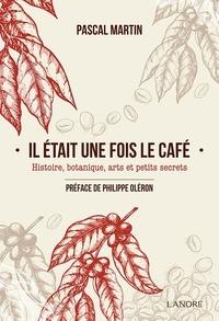 Il était une fois le café- Histoire, botanique, arts et petits secrets - Pascal Martin |