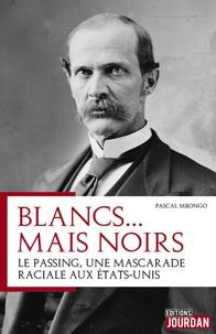 Pascal Mbongo - Blancs... mais noirs - Histoire d'une mascarade raciale aux Etats-Unis.
