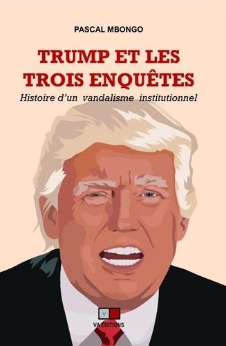Pascal Mbongo - Trump et les trois enquêtes - Histoire d'un vandalisme institutionnel.