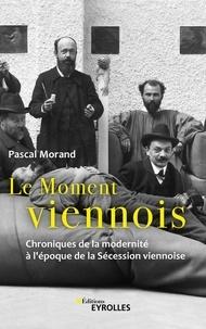 Pascal Morand - Le moment viennois - Chroniques de la modernité à l'époque de la Sécession viennoise.
