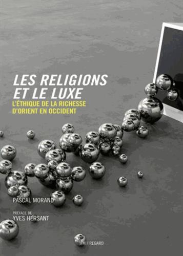 Pascal Morand - Les religions et le luxe - L'éthique de la richesse d'Orient en Occident.
