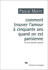 Pascal Morin - Comment trouver l'amour à cinquante ans quand on est parisienne (et autres questions capitales).