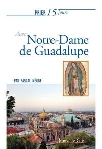 Pascal Nègre - Prier 15 jours avec Notre-Dame de Guadalupe.