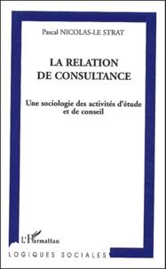 Pascal Nicolas-Le Strat - La relation de consultance - Une sociologie des activités d'étude et de conseil.