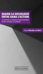 Pascal Nicolas-Le Strat - Quand la sociologie entre dans l'action - La recherche en situation d'expérimentation sociale, artistique ou politique.