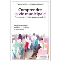 Pascal Nicolle et Jean-Pierre Muret - Comprendre la vie municipale, communes et intercommunalités - Le guide pratique des élus et citoyens responsables.